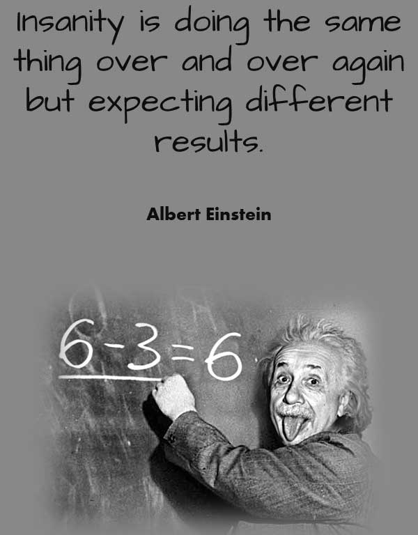 Famous Philosophy quote from Albert Einstein that says Insanity is doing the same thing over and over again but expecting different results