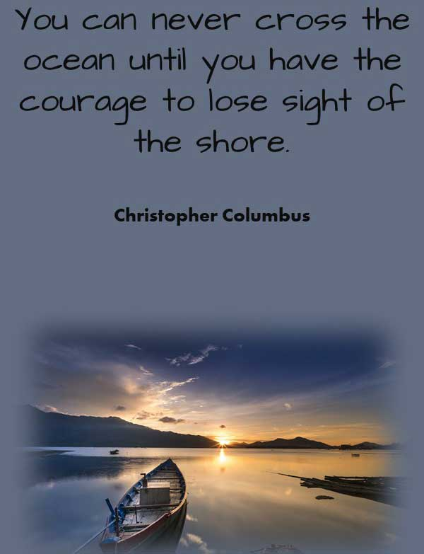 Inspirational Philosophy quote from Christopher Columbus that says You can never cross the ocean until you have the courage to lose sight of the shore