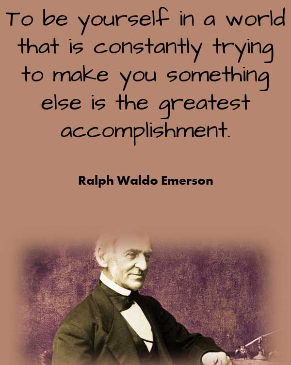 Philosophical Quote from Ralph Waldo Emerson that says To be yourself in a world that is constantly trying to make you something else is the greatest accomplishment