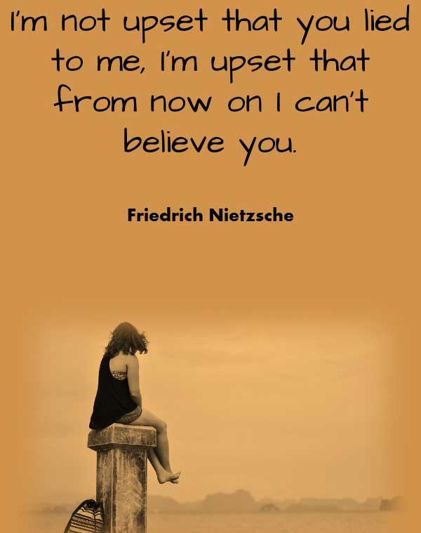 Philosophy Quote from Friedrich Nietzsche that says I'm not upset that you lied to me, I'm upset that from now on I can't believe you