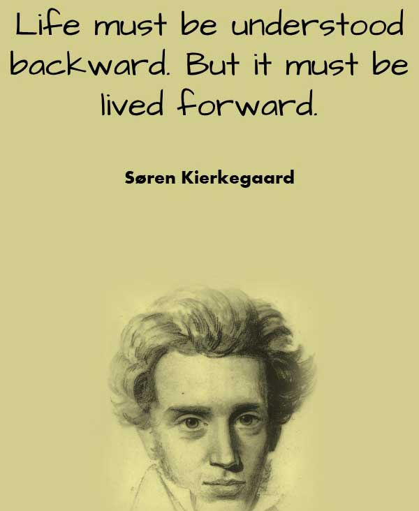 Philosophy life quote from Soren Kierkegaard that says Life must be understood backward. But it must be lived forward