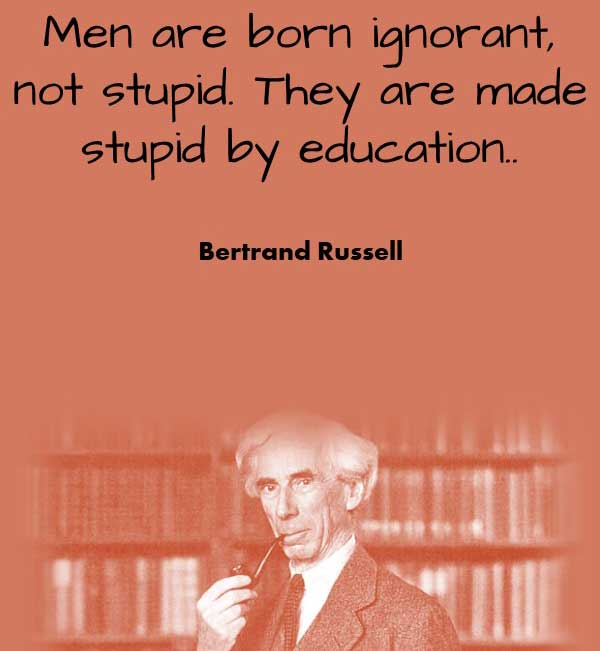 Philosophy of Education Quote from Bertrand Russell that says Men are born ignorant, not stupid. They are made stupid by education