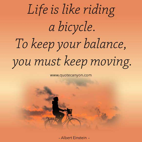 Albert Einstein Bicycle Quote that says Life is like riding a bicycle. To keep your balance, you must keep moving