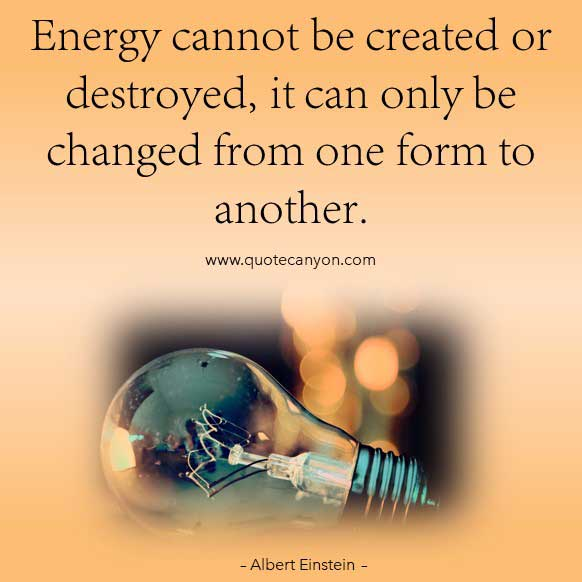 Albert Einstein Energy Quote that says Energy cannot be created or destroyed, it can only be changed from one form to another