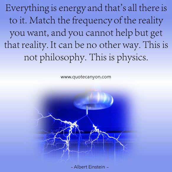 Albert Einstein Energy and physics Quote that says Everything is energy and that's all there is to it. This is physics