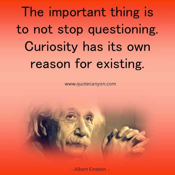 Albert Einstein Famous Curiosity Quote that says The important thing is to not stop questioning. Curiosity has its own reason for existing
