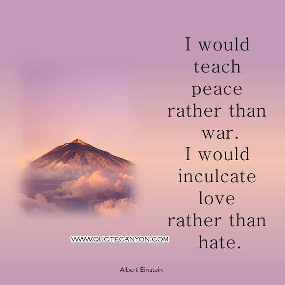 Albert Einstein Famous Quote on peace that says I would teach peace rather than war. I would inculcate love rather than hate