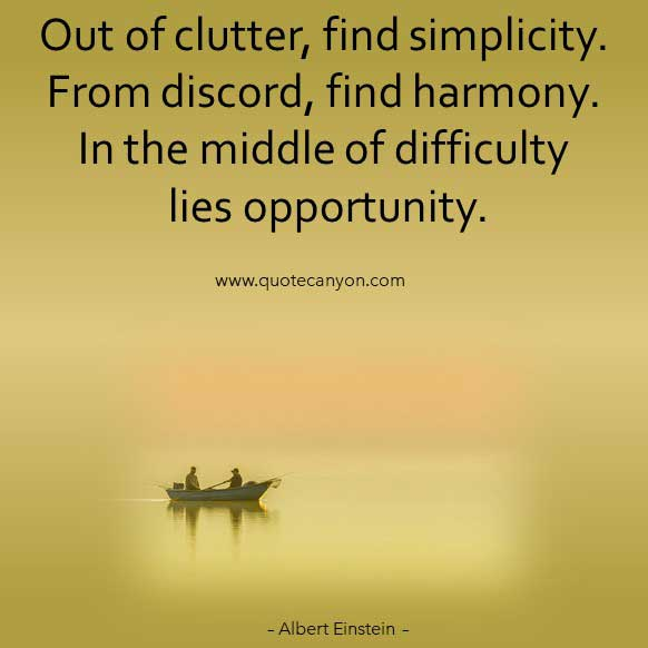 Albert Einstein Famous Quote that says Out of clutter, find simplicity. From discord, find harmony. In the middle of difficulty lies opportunity