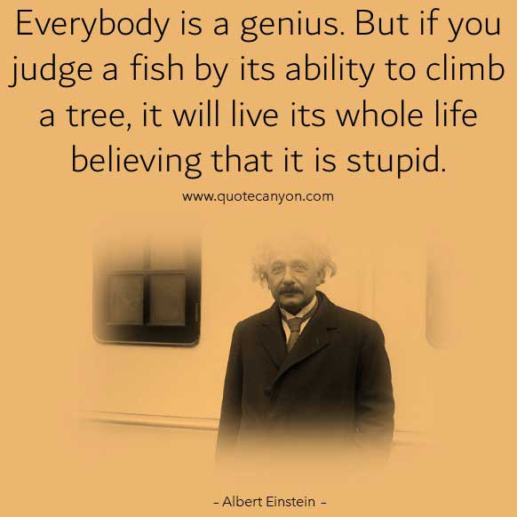 Albert Einstein Fish Climbing Tree Quote that says Everybody is a genius. But if you judge a fish by its ability to climb a tree, it will live its whole life believing that it is stupid