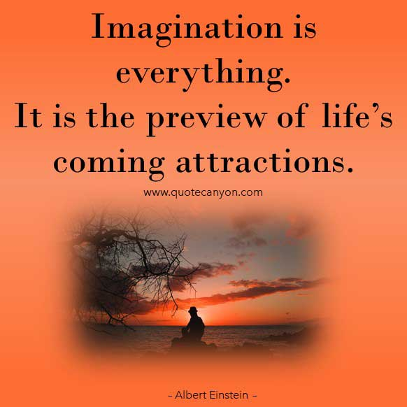 Albert Einstein Imagination Quote that says Imagination is everything. It is the preview of life's coming attractions