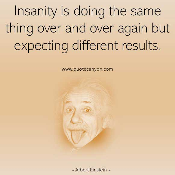 Albert Einstein Insanity Quote that says Insanity is doing the same thing over and over again but expecting different results