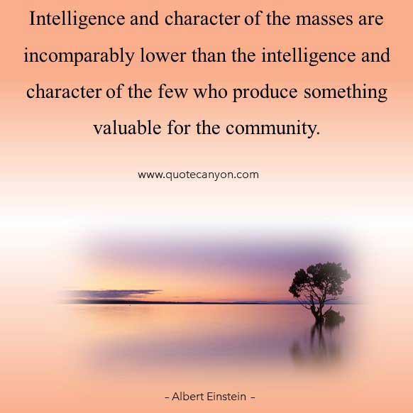 Albert Einstein Intelligence Quote that says ntelligence and character of the masses are incomparably lower than the intelligence and character..