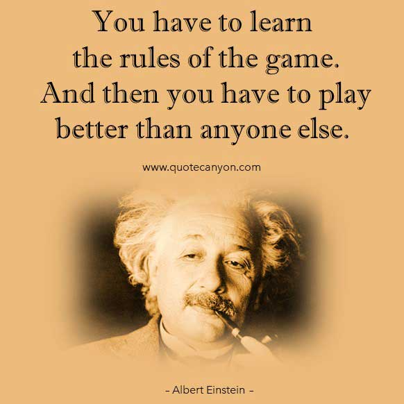 Albert Einstein Learning Quote that says You have to learn the rules of the game. And then you have to play better than anyone else