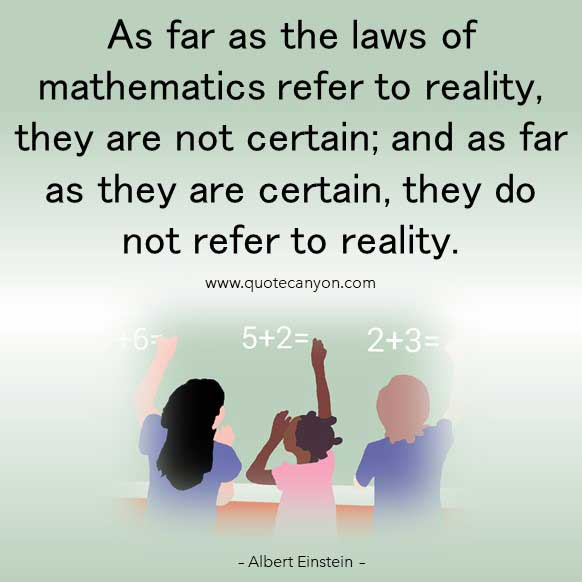 Albert Einstein Math Quote that says As far as the laws of mathematics refer to reality, they are not certain