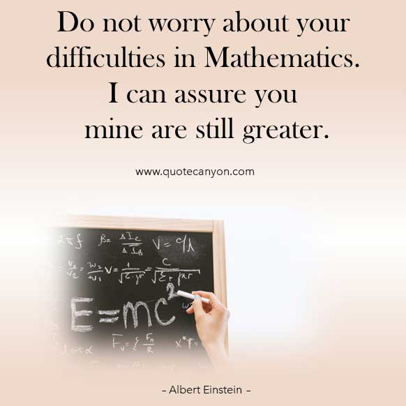 Albert Einstein Math Quote that says Do not worry about your difficulties in Mathematics. I can assure you mine are still greater