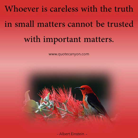 Albert Einstein Motivational Quote that says Whoever is careless with the truth in small matters cannot be trusted with important matters