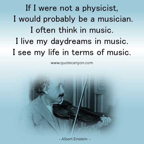 Albert Einstein Music Quote that says If I were not a physicist, I would probably be a musician. I often think in music. I live my daydreams in music. I see my life in terms of music