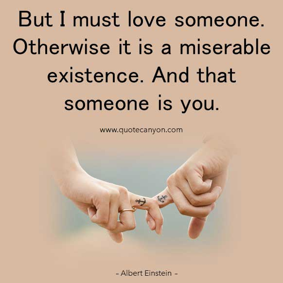 Albert Einstein Quote About Love that says But I must love someone. Otherwise it is a miserable existence. And that someone is you