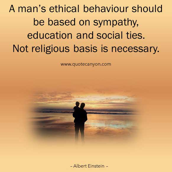 Albert Einstein Quote About Religion that says A man's ethical behaviour should be based on sympathy, education and social ties. Not religious basis is necessary