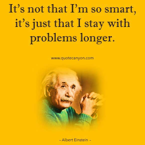 Albert Einstein Quote about Thinking that says It's not that I'm so smart, it's just that I stay with problems longer