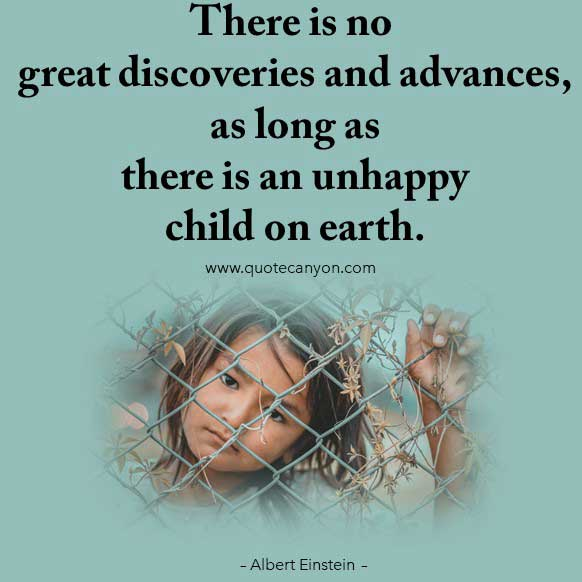 Albert Einstein Quote about children that says There is no great discoveries and advances, as long as there is an unhappy child on earth
