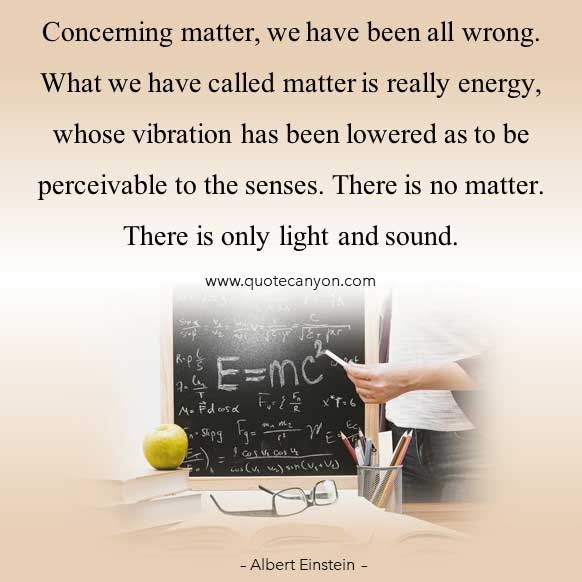 Albert Einstein Quote on Energy that says Concerning matter, we have been all wrong. What we have called matter is really energy, whose vibration has been lowered as to be perceivable to the senses
