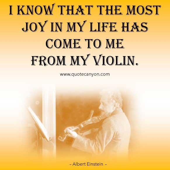 Albert Einstein Quote on Music that says I know that the most joy in my life has come to me from my violin