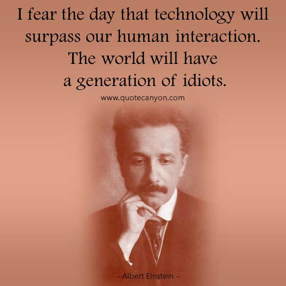 Albert Einstein Quote on Technology that says I fear the day that technology will surpass our human interaction. The world will have a generation of idiots
