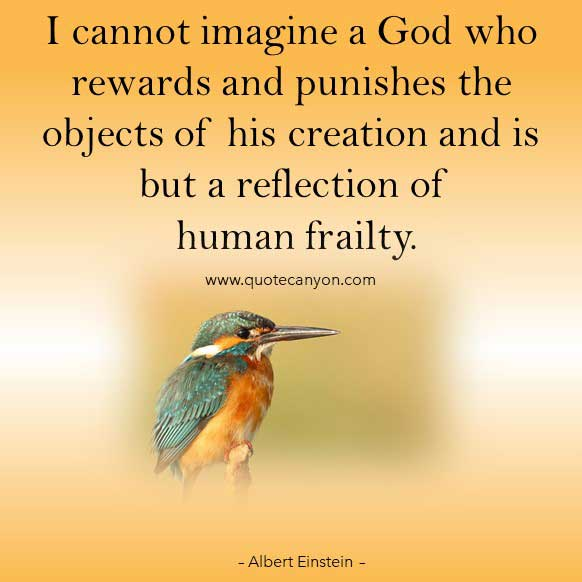 Albert Einstein Quotes About God that says I cannot imagine a God who rewards and punishes the objects of his creation and is but a reflection of human frailty
