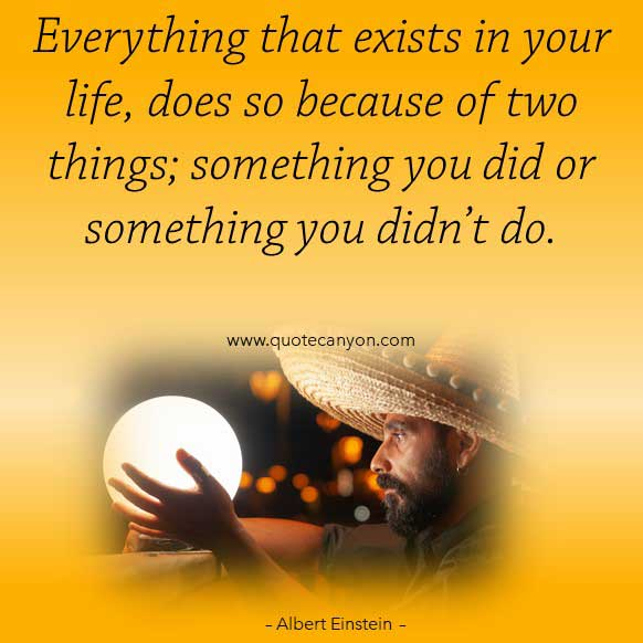 Albert Einstein Quotes About Life that says Everything that exists in your life, does so because of two things; something you did or something you didn't do
