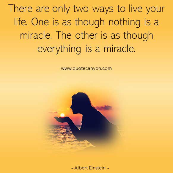 Albert Einstein Quotes About Life that says There are only two ways to live your life. One is as though nothing is a miracle. The other is as though everything is a miracle