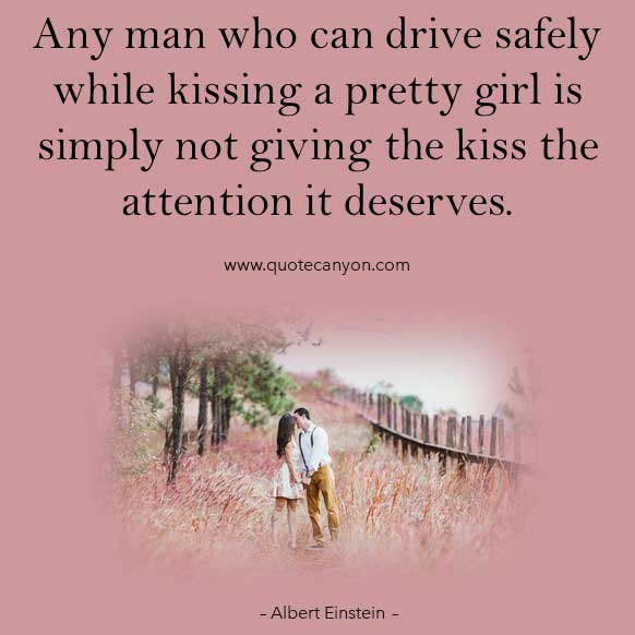 Albert Einstein Quotes About Love that says Any man who can drive safely while kissing a pretty girl is simply not giving the kiss the attention it deserves