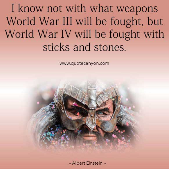 Albert Einstein Quotes About War that says I know not with what weapons World War III will be fought, but World War IV will be fought with sticks and stones