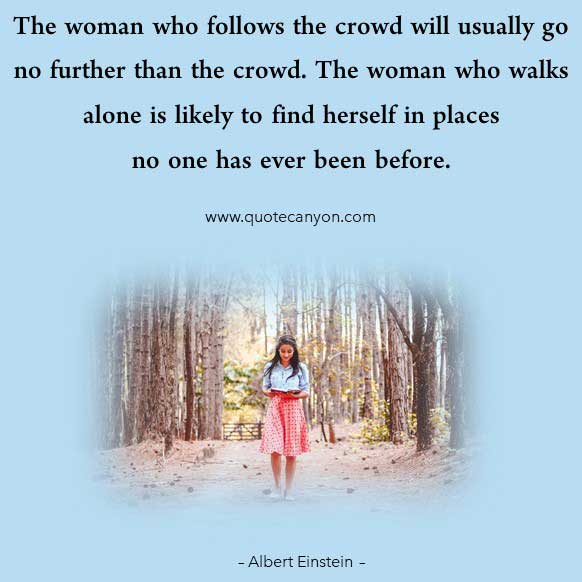 Albert Einstein Quotes About Women that says The woman who follows the crowd will usually go no further than the crowd. The woman who walks alone is likely to find herself in places