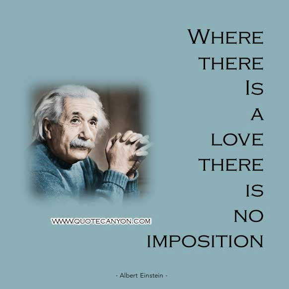 Albert Einstein Quotes On Love that says Where there is a love, there is no imposition