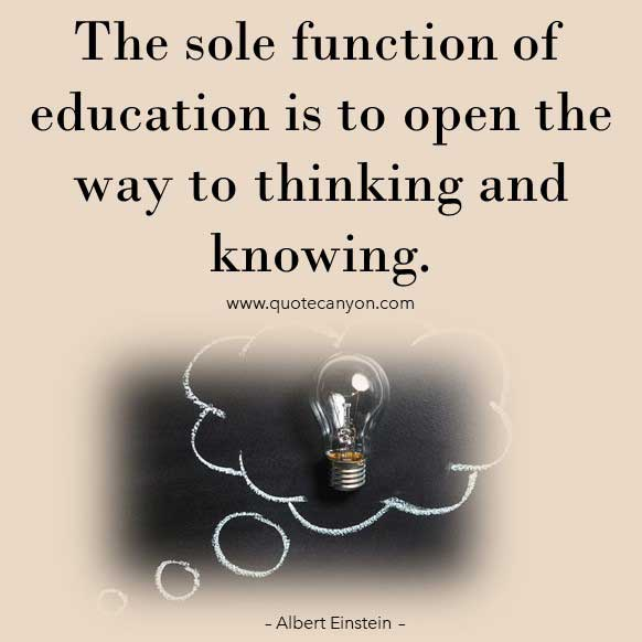 Albert Einstein Quotes on Education that says The sole function of education is to open the way to thinking and knowing