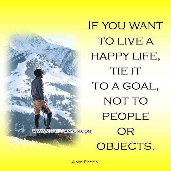 Albert Einstein Quotes on Life that says If you want to live a happy life, tie it to a goal, not to people or objects