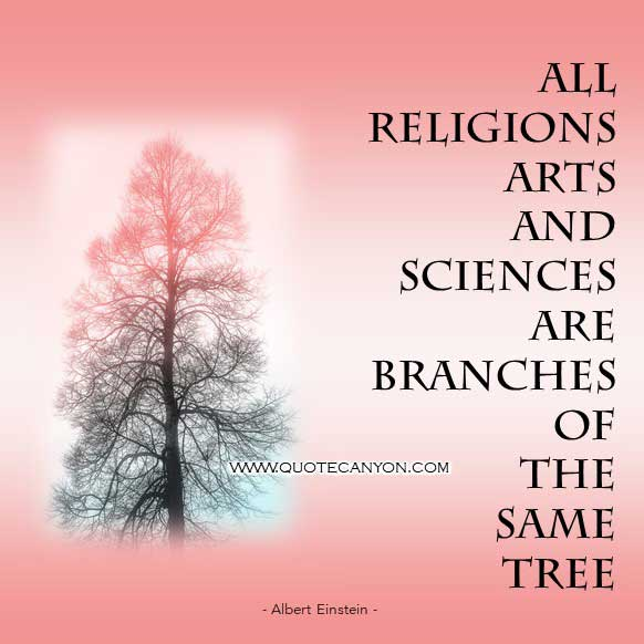 Albert Einstein Religion and Science Quote that says All religions, arts and sciences are branches of the same tree