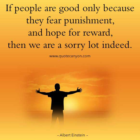 Albert Einstein Sayings that says If people are good only because they fear punishment, and hope for reward, then we are a sorry lot indeed