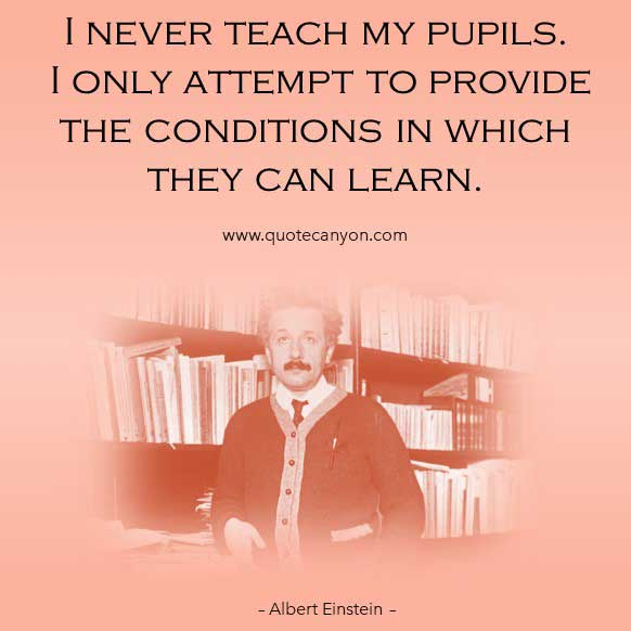 Albert Einstein Teaching Quote that says I never teach my pupils. I only attempt to provide the conditions in which they can learn
