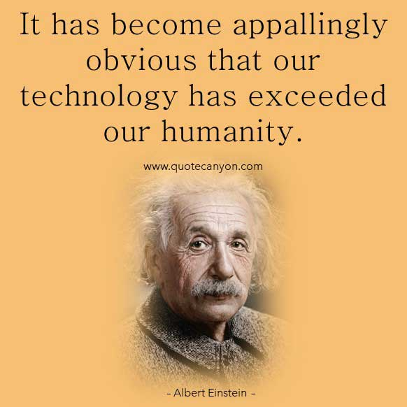 Albert Einstein Technology Quote that says It has become appallingly obvious that our technology has exceeded our humanity