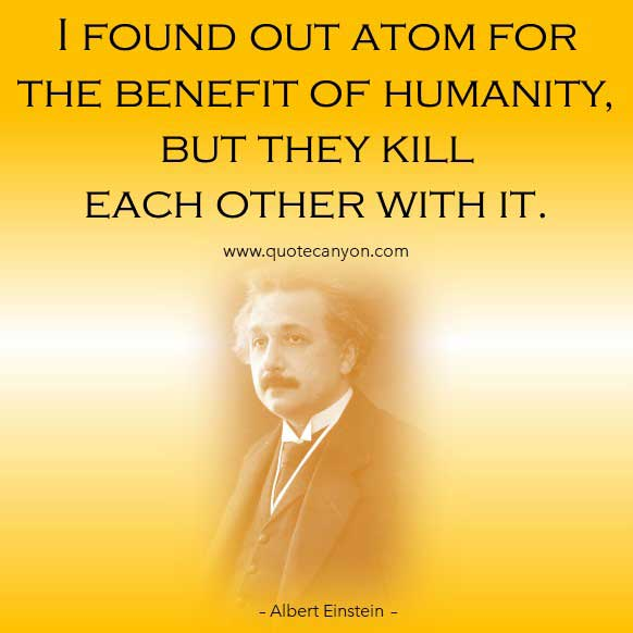 Albert Einstein War Quote that says I found out atom for the benefit of humanity, but they kill each other with it