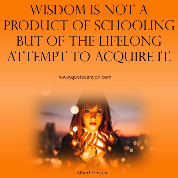 Albert Einstein Wisdom Quote that says Wisdom is not a product of schooling but of the lifelong attempt to acquire it