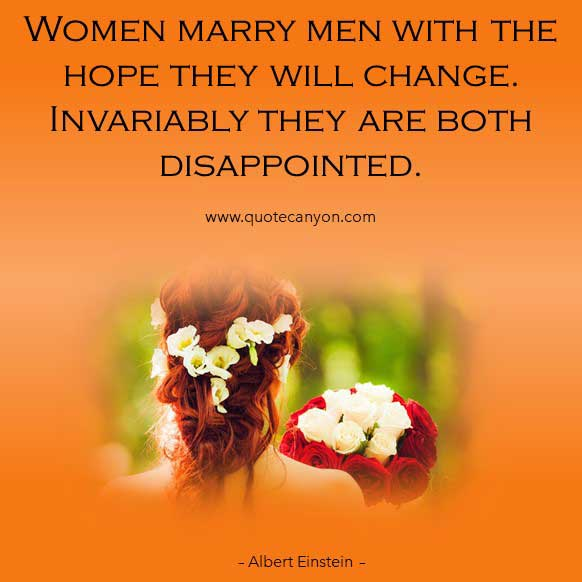 Albert Einstein Women Quote that says Women marry men with the hope they will change. Invariably they are both disappointed