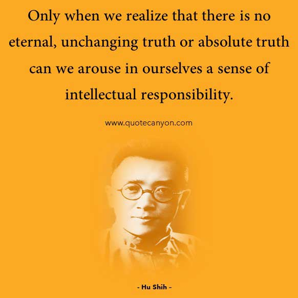 Chinese Philosophical Quote bye Hu Shih that says Only when we realize that there is no eternal, unchanging truth or absolute truth can we arouse in ourselves a sense of intellectual responsibility
