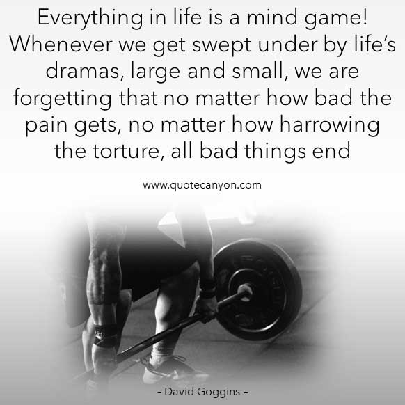 David Goggins Cant't Hurt Me Quote that says Everything in life is a mind game! Whenever we get swept under by life's dramas, large and small, we are forgetting that no matter how bad the pain gets..