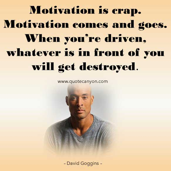 David Goggins Driven Life Quote that says Motivation is crap. Motivation comes and goes. When you're driven, whatever is in front of you will get destroyed