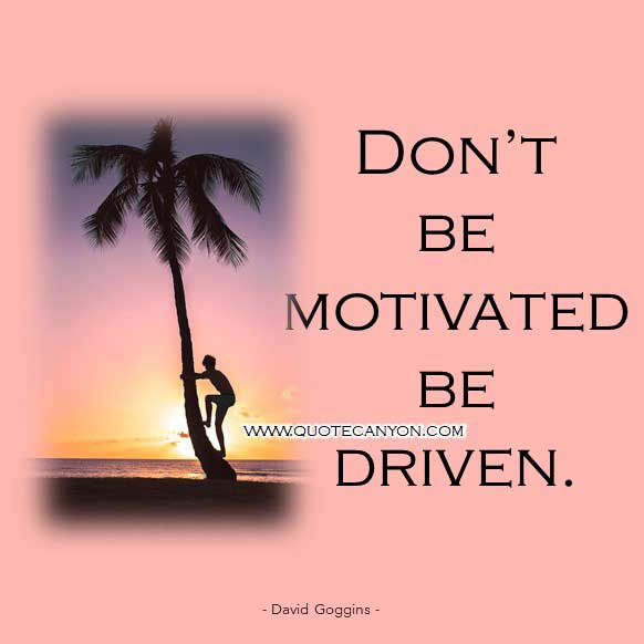 David Goggins Driven Quote that says Don't be motivated be driven