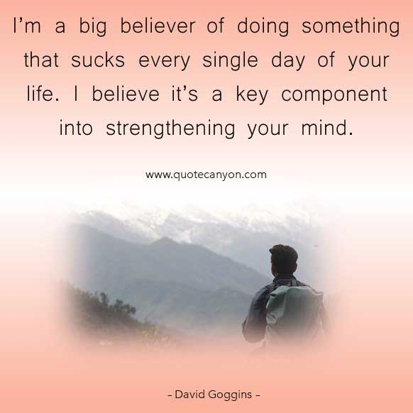 David Goggins Inspirational Picture Quote that says I'm a big believer of doing something that sucks every single day of your life. I believe it's a key component into strengthening your mind