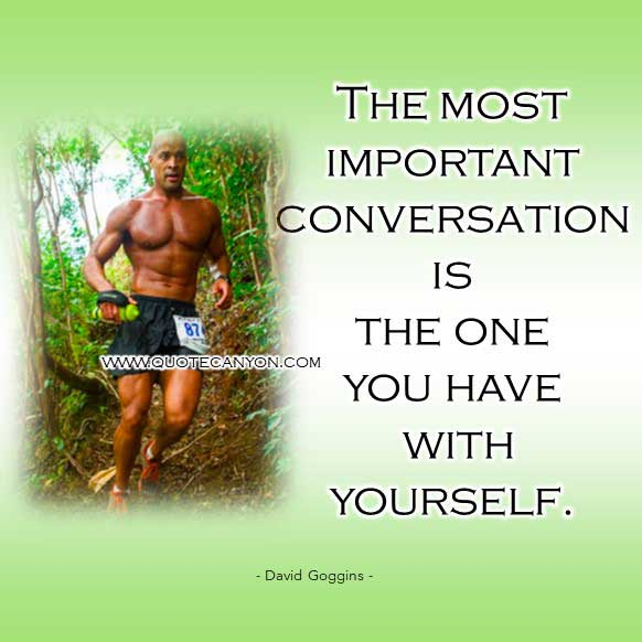 David Goggins famous quote that says The most important conversation is the one you have with yourself